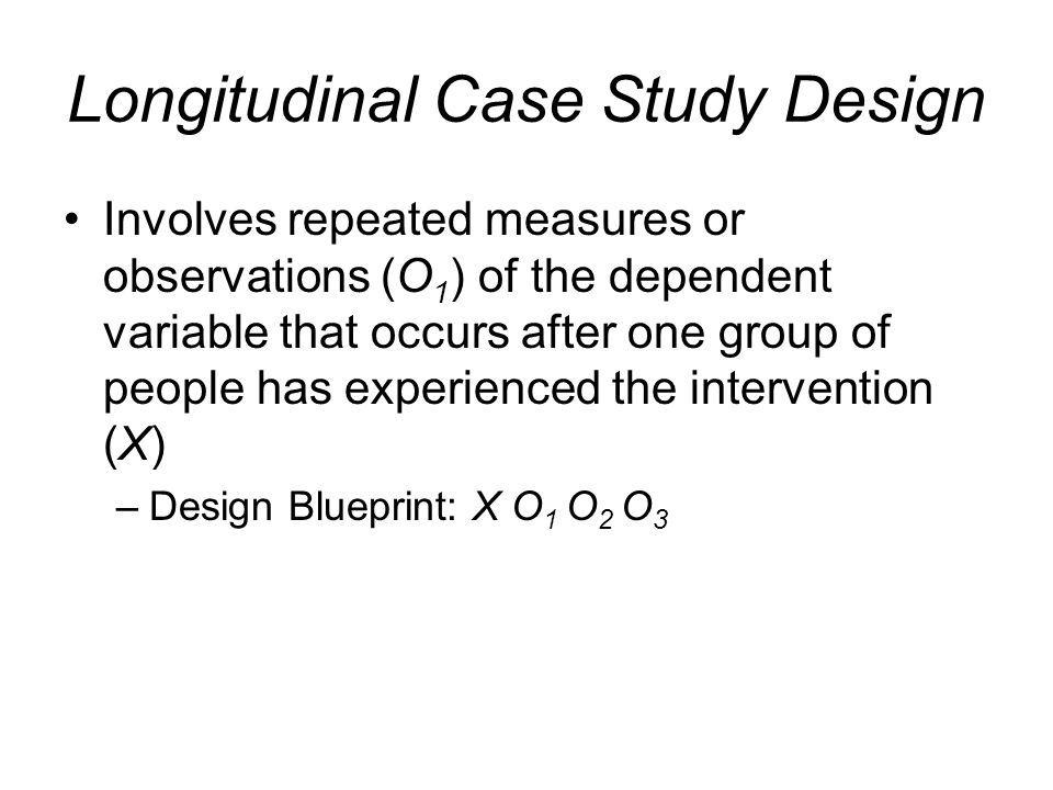 Longitudinal Case Study Design Involves repeated measures or observations (O 1 ) of the dependent variable that occurs after one group of people has e