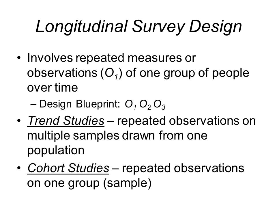 Longitudinal Survey Design Involves repeated measures or observations (O 1 ) of one group of people over time –Design Blueprint: O 1 O 2 O 3 Trend Stu