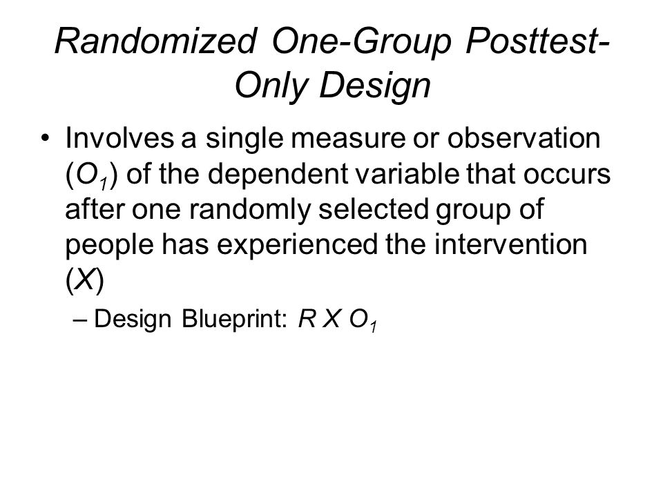 Randomized One-Group Posttest- Only Design Involves a single measure or observation (O 1 ) of the dependent variable that occurs after one randomly se