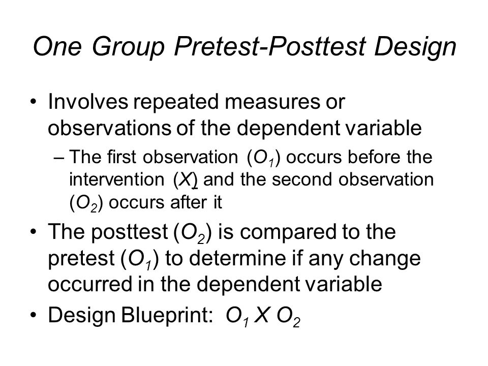 One Group Pretest-Posttest Design Involves repeated measures or observations of the dependent variable –The first observation (O 1 ) occurs before the
