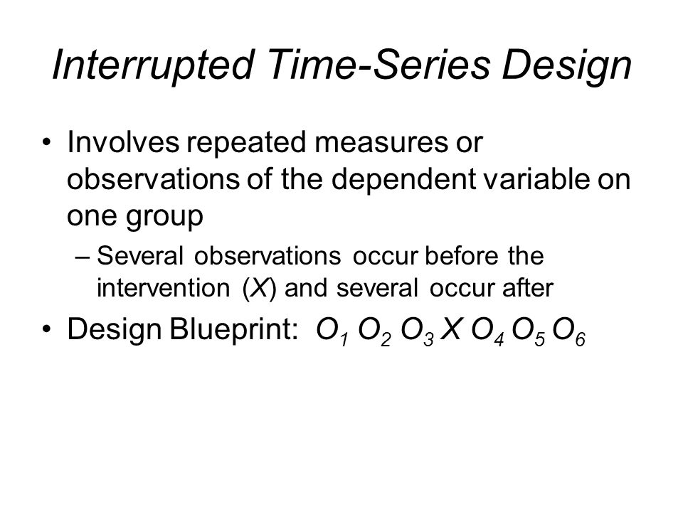 Interrupted Time-Series Design Involves repeated measures or observations of the dependent variable on one group –Several observations occur before th
