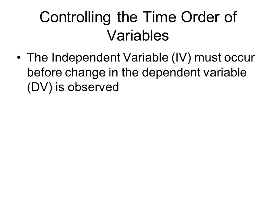 Controlling the Time Order of Variables The Independent Variable (IV) must occur before change in the dependent variable (DV) is observed