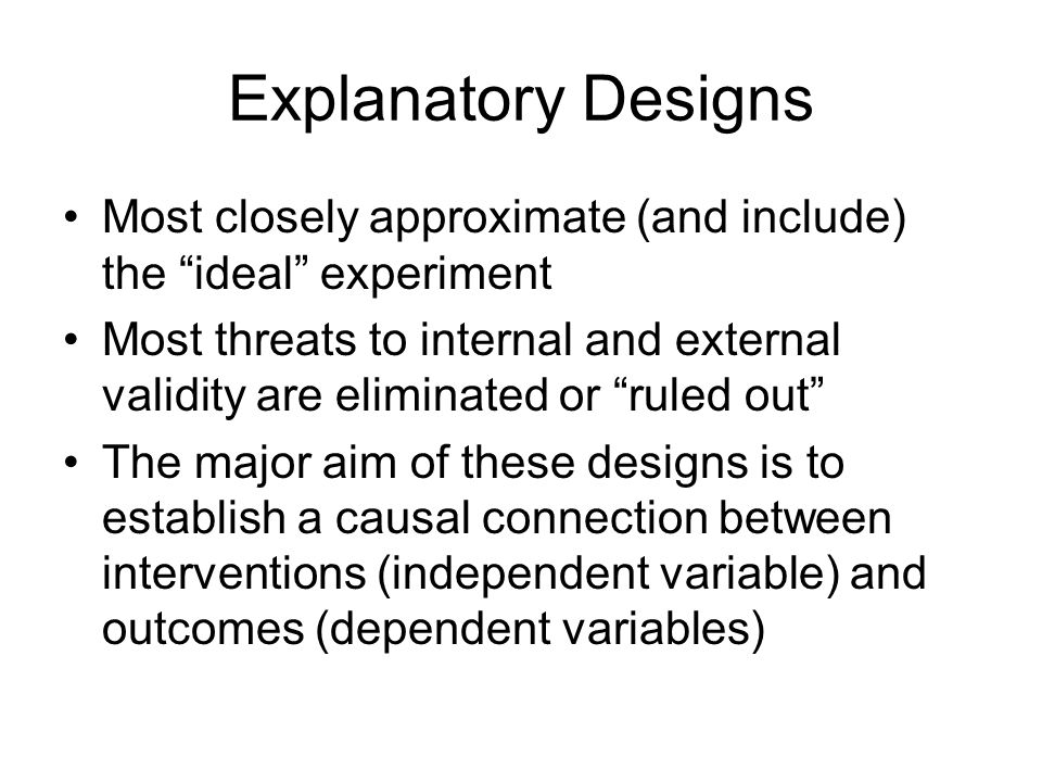 "Explanatory Designs Most closely approximate (and include) the ""ideal"" experiment Most threats to internal and external validity are eliminated or ""ru"