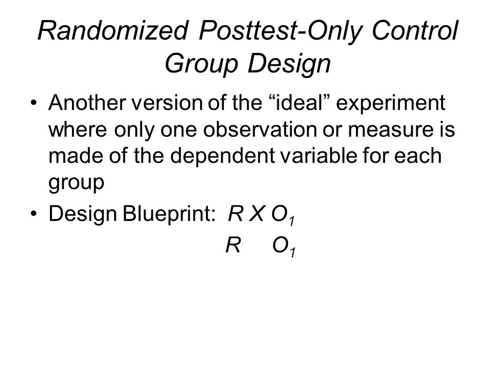"Randomized Posttest-Only Control Group Design Another version of the ""ideal"" experiment where only one observation or measure is made of the dependent"