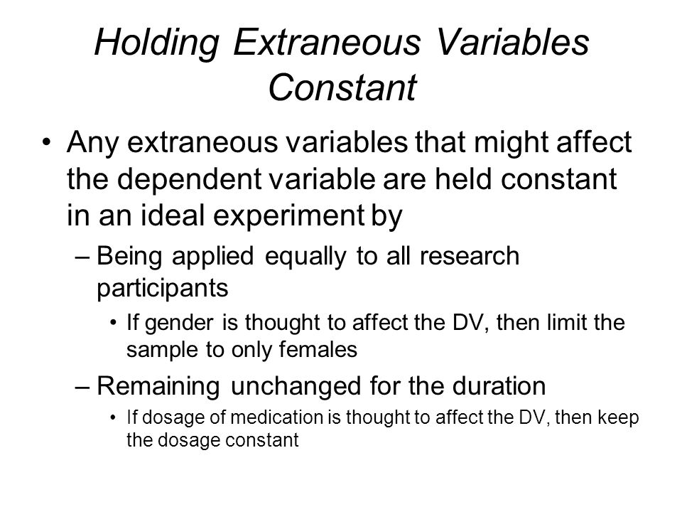 Holding Extraneous Variables Constant Any extraneous variables that might affect the dependent variable are held constant in an ideal experiment by –B