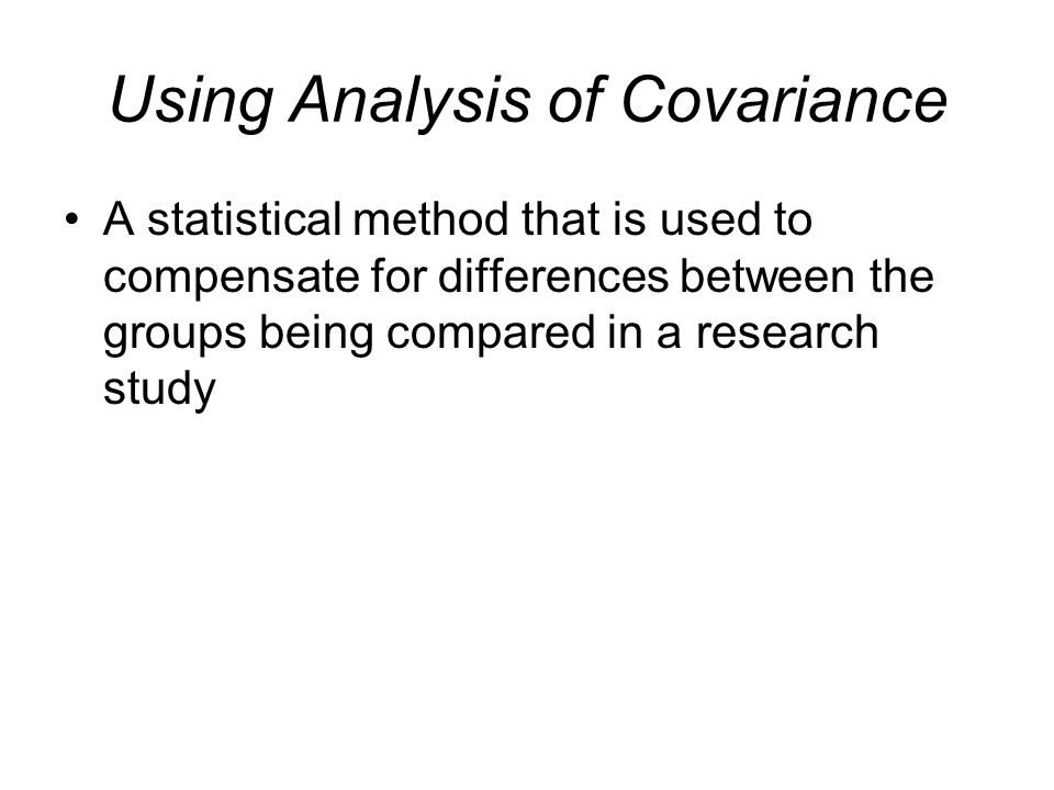 Using Analysis of Covariance A statistical method that is used to compensate for differences between the groups being compared in a research study