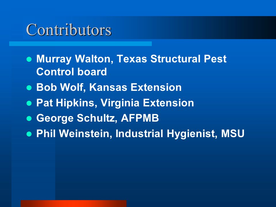 Contributors Murray Walton, Texas Structural Pest Control board Bob Wolf, Kansas Extension Pat Hipkins, Virginia Extension George Schultz, AFPMB Phil