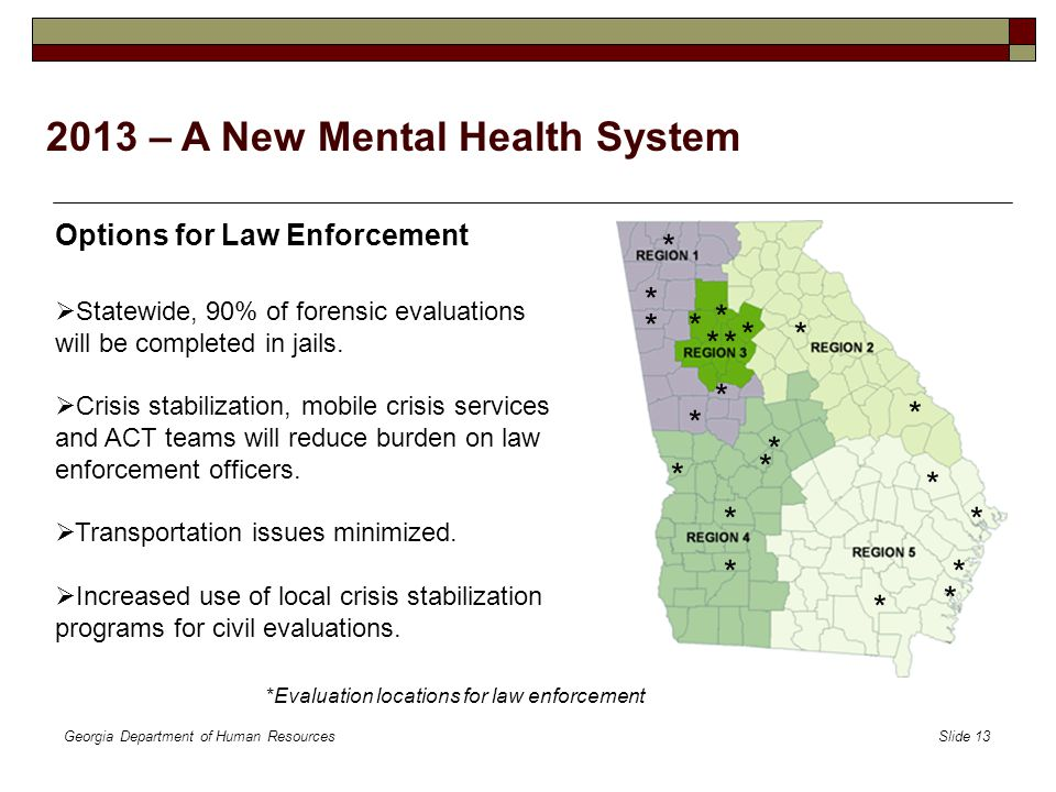 Georgia Department of Human Resources Slide 13 2013 – A New Mental Health System Options for Law Enforcement  Statewide, 90% of forensic evaluations will be completed in jails.