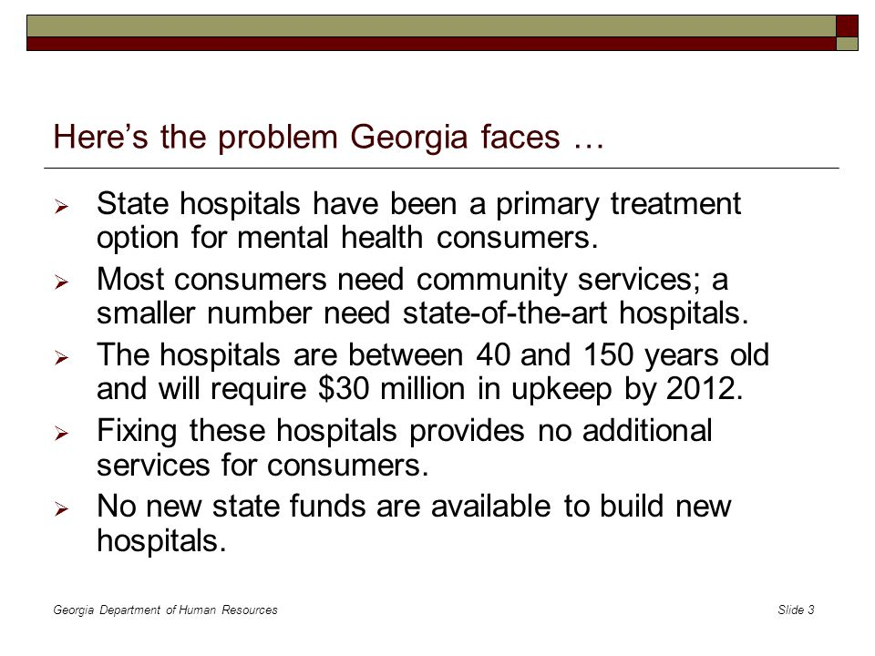 Georgia Department of Human Resources Slide 4 Georgia needs a system that …  Creates new mental health services and facilities at current budget level  Provides community-based treatment options to avoid hospitalization  Offers opportunities for a skilled healthcare labor force  Eases the burden on law enforcement and jails Here's how it can be done …