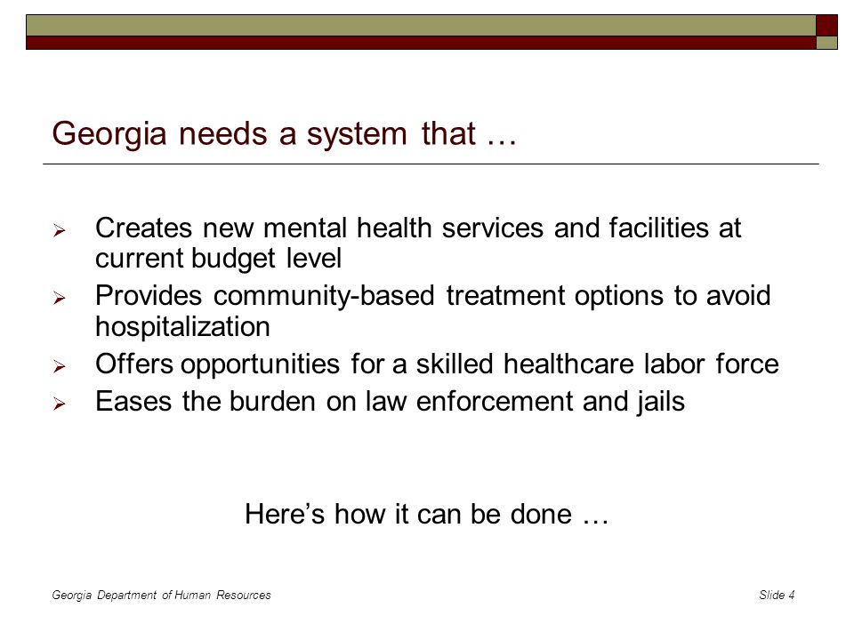 Georgia Department of Human Resources Slide 4 Georgia needs a system that …  Creates new mental health services and facilities at current budget level  Provides community-based treatment options to avoid hospitalization  Offers opportunities for a skilled healthcare labor force  Eases the burden on law enforcement and jails Here's how it can be done …