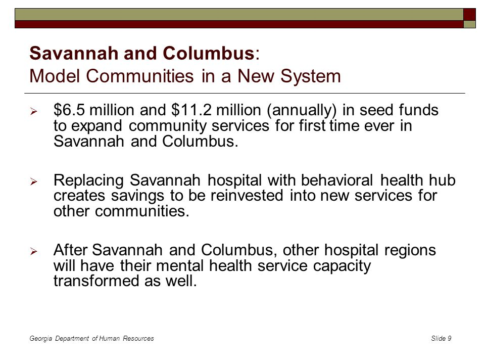 Georgia Department of Human Resources Slide 10 Savannah and Columbus: Model Communities in a New System Previous Capacity New Capacity Previous Capacity New Capacity Serving More Georgians