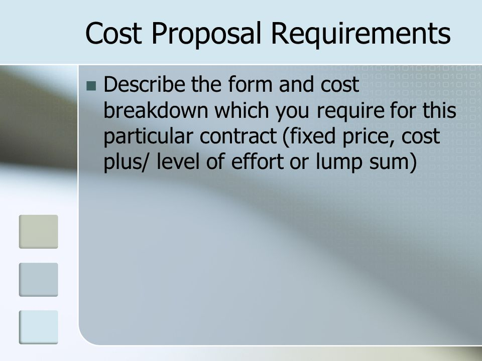 Cost Proposal Requirements Describe the form and cost breakdown which you require for this particular contract (fixed price, cost plus/ level of effort or lump sum)