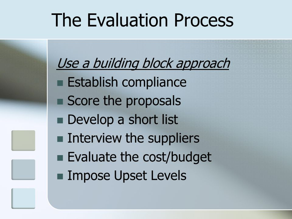 The Evaluation Process Use a building block approach Establish compliance Score the proposals Develop a short list Interview the suppliers Evaluate th