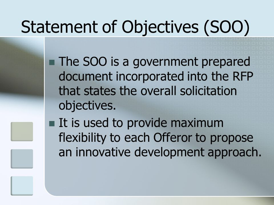 Statement of Objectives (SOO) The SOO is a government prepared document incorporated into the RFP that states the overall solicitation objectives.