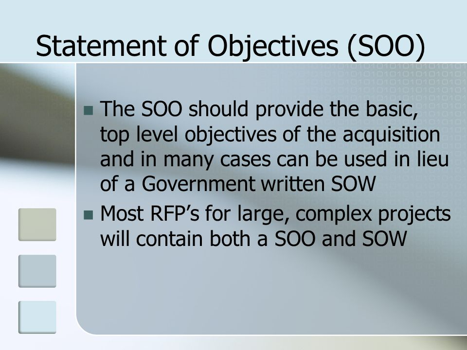Statement of Objectives (SOO) The SOO should provide the basic, top level objectives of the acquisition and in many cases can be used in lieu of a Government written SOW Most RFP's for large, complex projects will contain both a SOO and SOW