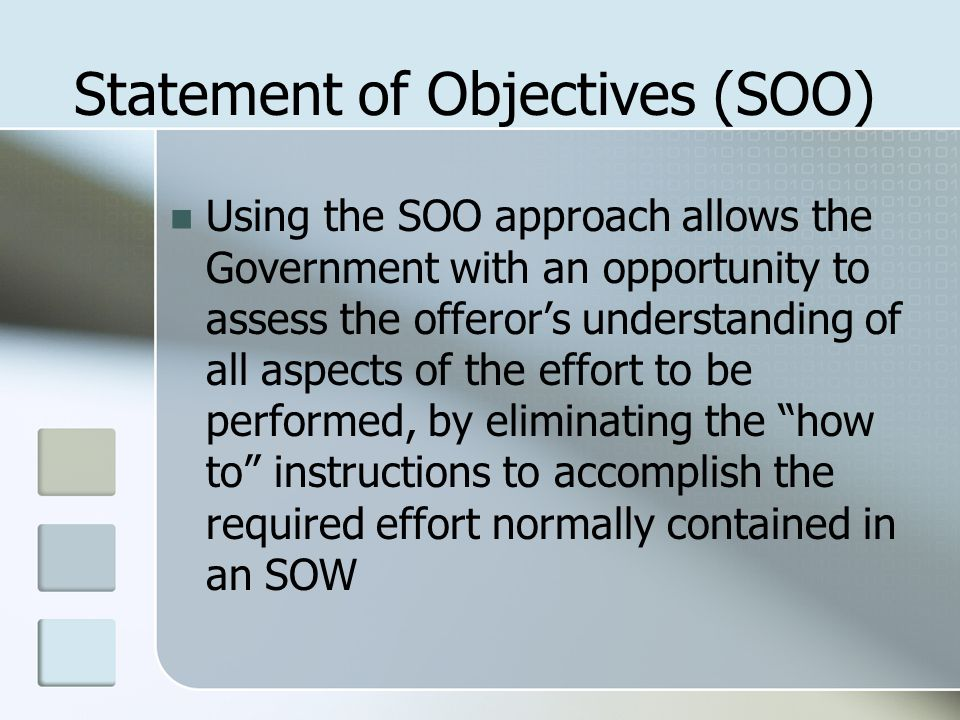 Statement of Objectives (SOO) Using the SOO approach allows the Government with an opportunity to assess the offeror's understanding of all aspects of