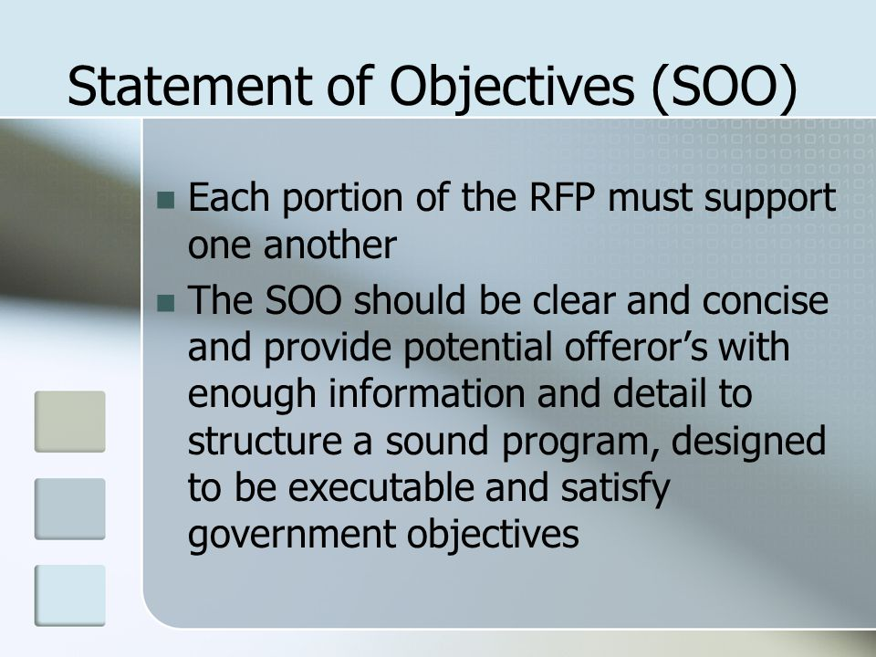 Statement of Objectives (SOO) Each portion of the RFP must support one another The SOO should be clear and concise and provide potential offeror's wit