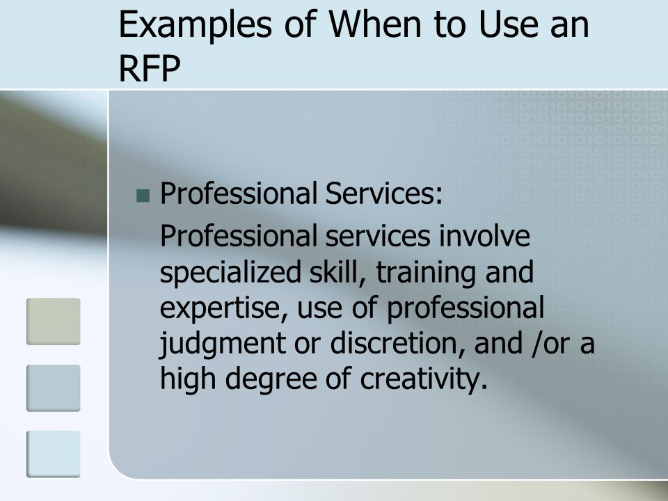 Examples of When to Use an RFP Professional Services: Professional services involve specialized skill, training and expertise, use of professional judgment or discretion, and /or a high degree of creativity.