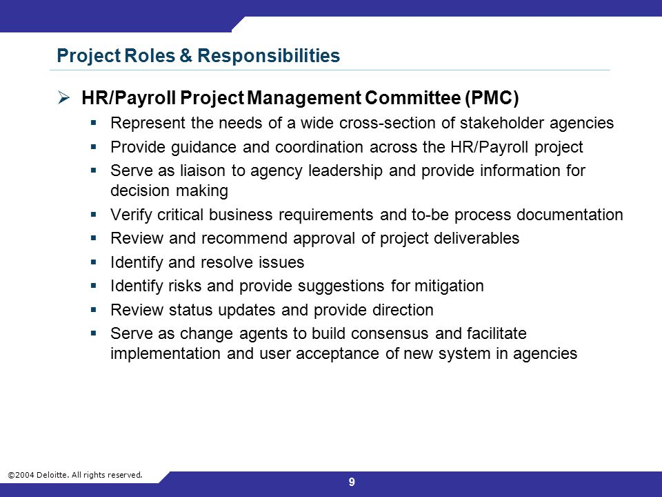 ©2004 Deloitte. All rights reserved. 9 Project Roles & Responsibilities  HR/Payroll Project Management Committee (PMC)  Represent the needs of a wid