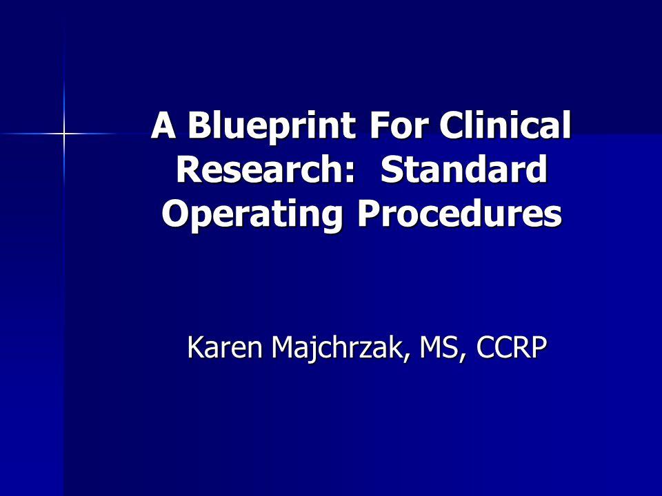 A Blueprint For Clinical Research: Standard Operating Procedures Karen Majchrzak, MS, CCRP