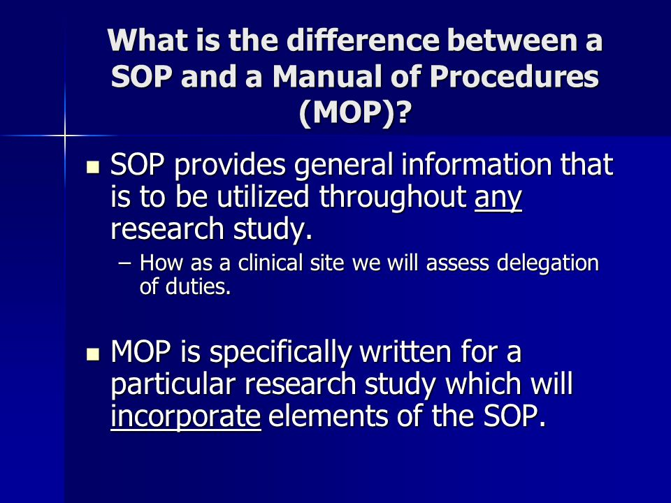 What is the difference between a SOP and a Manual of Procedures (MOP)? SOP provides general information that is to be utilized throughout any research