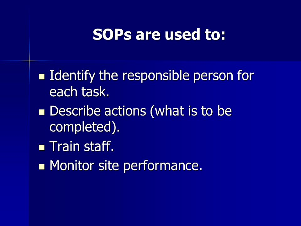 SOPs are used to: Identify the responsible person for each task. Identify the responsible person for each task. Describe actions (what is to be comple