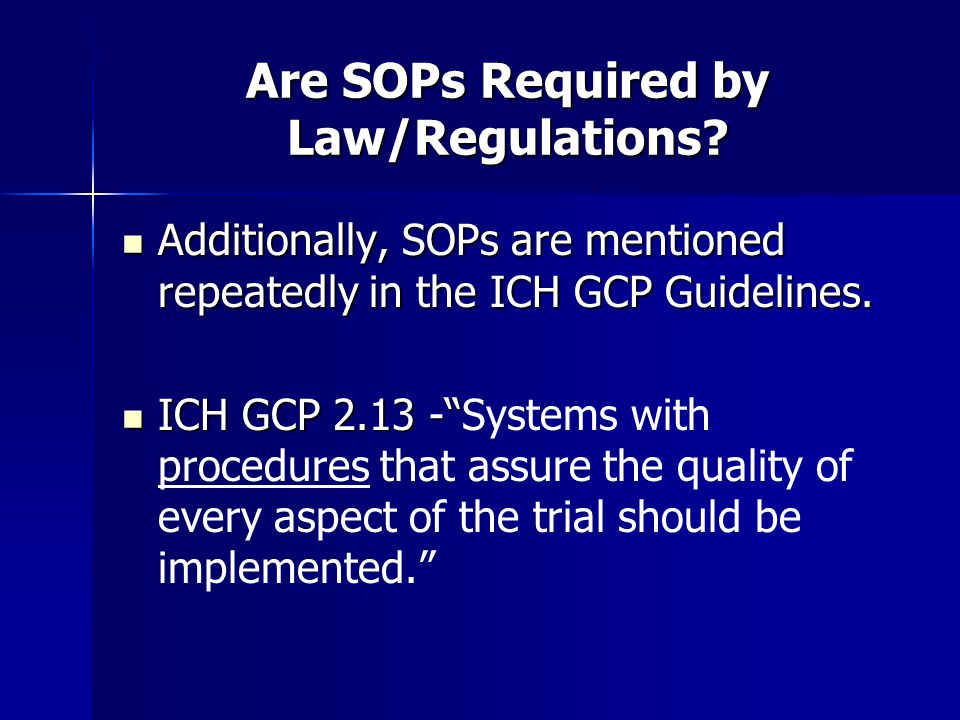 Are SOPs Required by Law/Regulations? Additionally, SOPs are mentioned repeatedly in the ICH GCP Guidelines. Additionally, SOPs are mentioned repeated