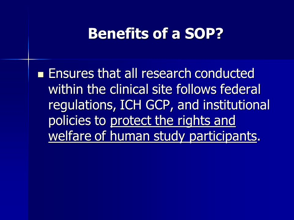 Benefits of a SOP? Ensures that all research conducted within the clinical site follows federal regulations, ICH GCP, and institutional policies to pr