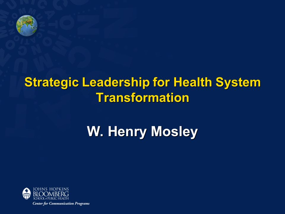 Strategic Leadership for Health System Transformation W. Henry Mosley