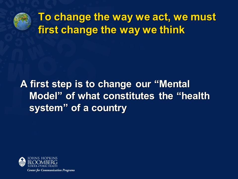 "To change the way we act, we must first change the way we think A first step is to change our ""Mental Model"" of what constitutes the ""health system"" o"