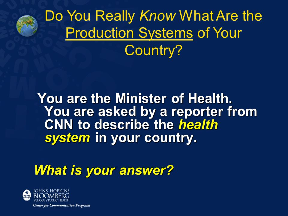 You are the Minister of Health. You are asked by a reporter from CNN to describe the health system in your country. You are the Minister of Health. Yo