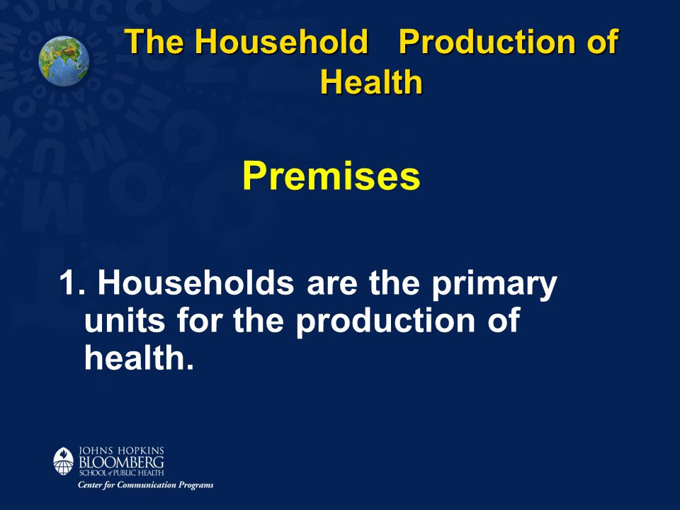 The Household Production of Health The Household Production of Health Premises 1. Households are the primary units for the production of health.