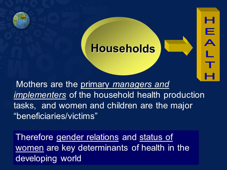 "Households Mothers are the primary managers and implementers of the household health production tasks, and women and children are the major ""beneficia"