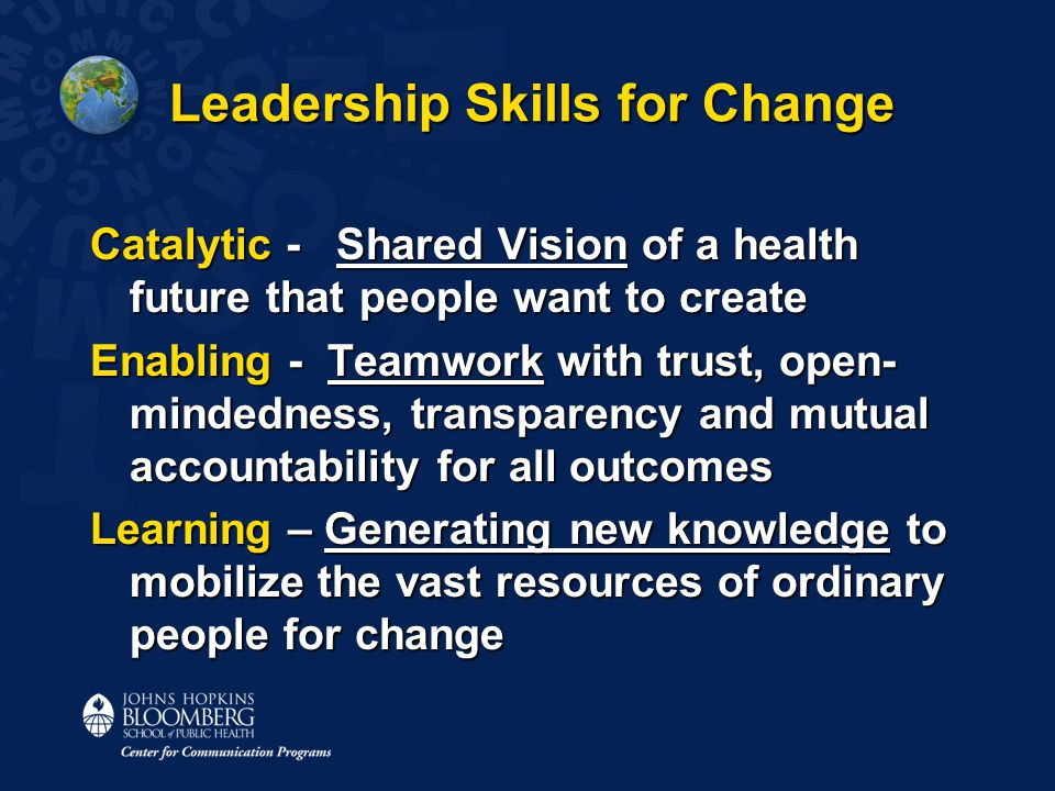 Leadership Skills for Change Catalytic - Shared Vision of a health future that people want to create Enabling - Teamwork with trust, open- mindedness,