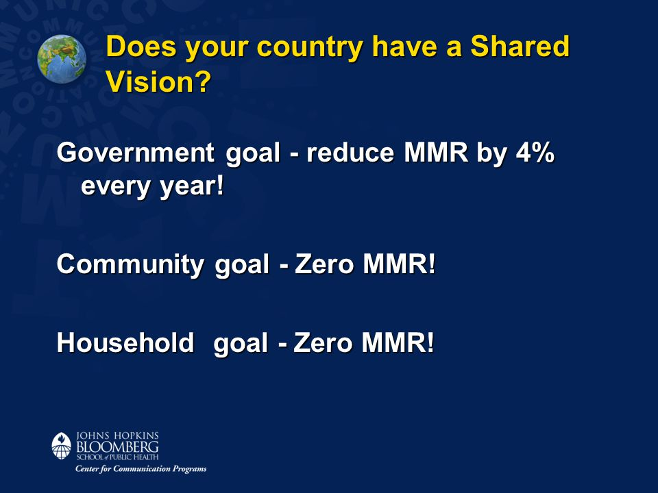 Does your country have a Shared Vision? Government goal - reduce MMR by 4% every year! Community goal - Zero MMR! Household goal - Zero MMR!