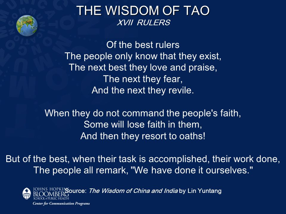 THE WISDOM OF TAO XVII RULERS Of the best rulers The people only know that they exist, The next best they love and praise, The next they fear, And the