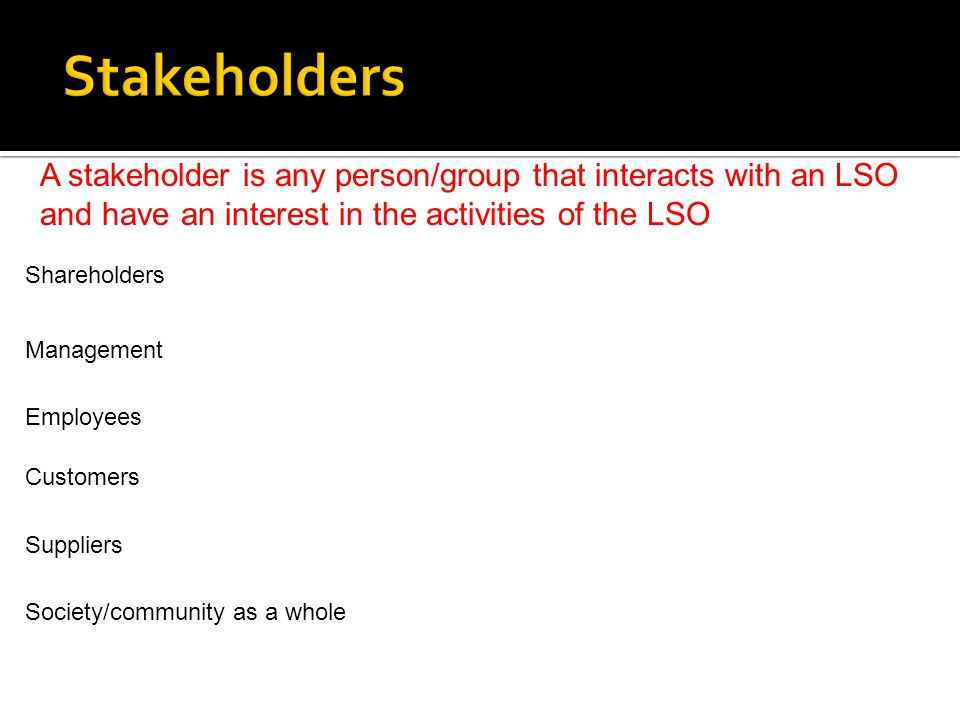 A stakeholder is any person/group that interacts with an LSO and have an interest in the activities of the LSO Shareholders Management Customers Emplo