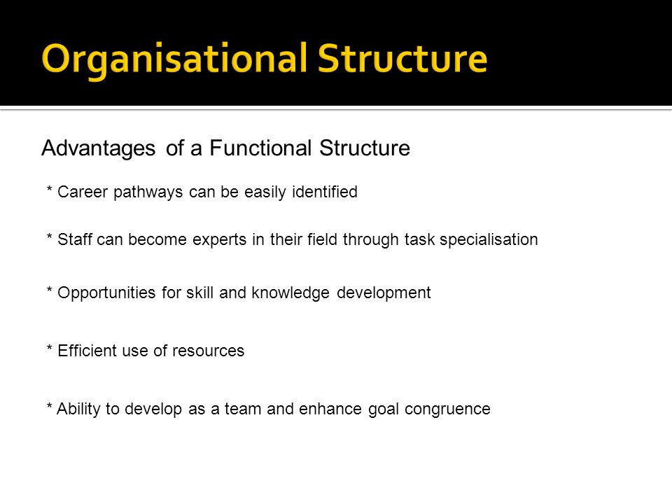 Advantages of a Functional Structure * Career pathways can be easily identified * Staff can become experts in their field through task specialisation