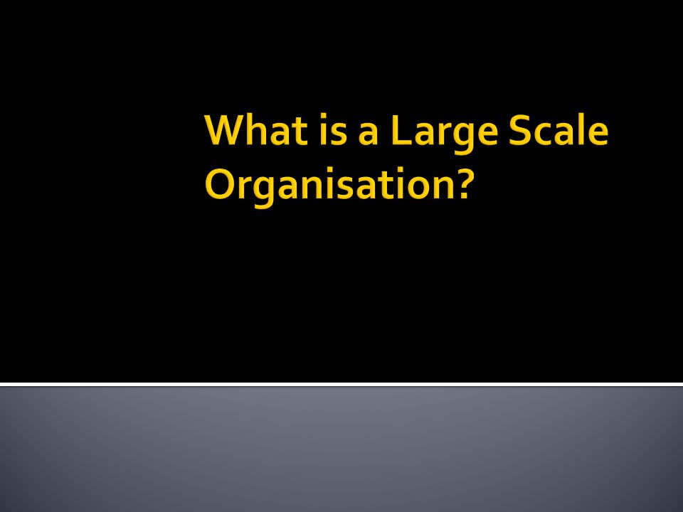ORGANISATIONS ARE USUALLY LED BY ONE PERSON OR A NUMBER OF PEOPLE AND ARE COORDINATED BY SOME FORM OF STRUCTURE (MANAGEMENT) REVENUE AN ORGANISATION CAN BE DEFINED AS A FORMAL ARRANGEMENT OF PEOPLE TO ACCOMPLISH SOME SPECIFIC PURPOSE OR GOAL ORGANISATIONS USUALLY EXIST TO BRING TOGETHER PEOPLE AND RESOURCES (INPUTS) TO GET THINGS DONE (OUTPUT) MORE EFFICIENTLY AND EFFECTIVELY LARGE-SCALE ORGANISATIONS ARE THE FOCUS OF BUSINESS MANAGEMENT AND CAN BE DEFINED AS ORGANISATIONS THAT ARE SUBSTANTIAL IN TERMS OF: PEOPLE Worth more than $200 million Earn revenue in the millions Employs 200 people or more TOTAL ASSETS