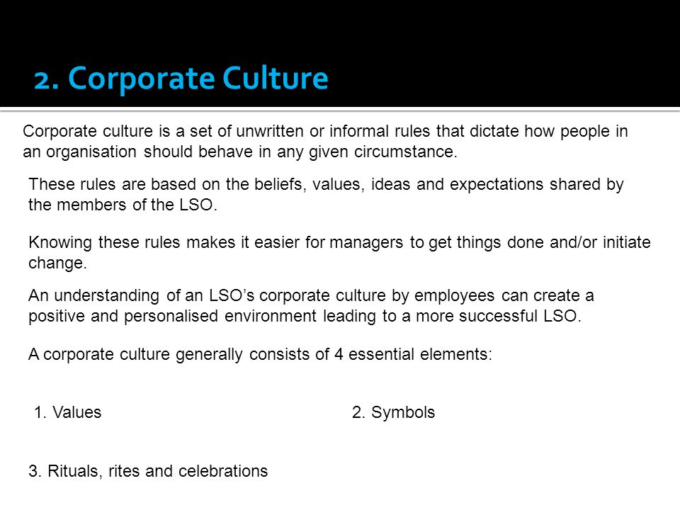 2. Corporate Culture Corporate culture is a set of unwritten or informal rules that dictate how people in an organisation should behave in any given c