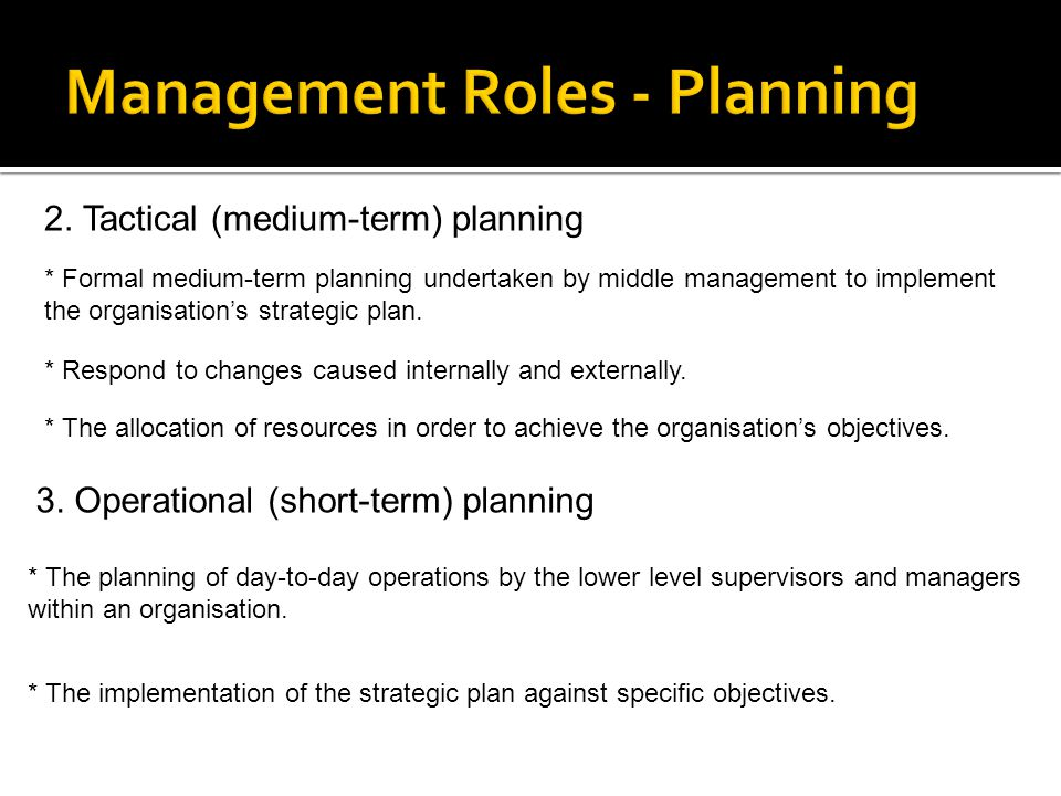 2. Tactical (medium-term) planning * Formal medium-term planning undertaken by middle management to implement the organisation's strategic plan. * Res