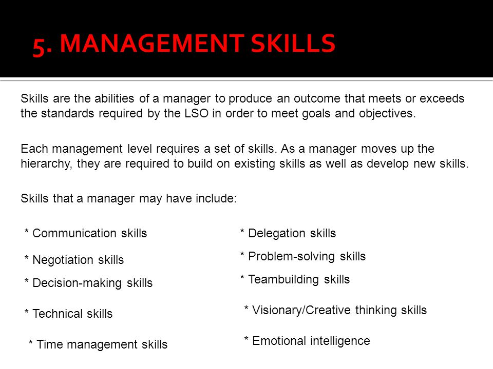 5. MANAGEMENT SKILLS Skills are the abilities of a manager to produce an outcome that meets or exceeds the standards required by the LSO in order to m