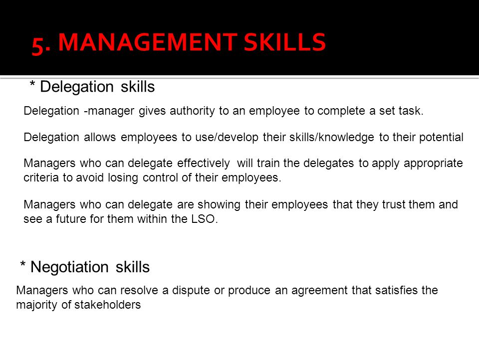 * Delegation skills 5. MANAGEMENT SKILLS Delegation -manager gives authority to an employee to complete a set task. Delegation allows employees to use