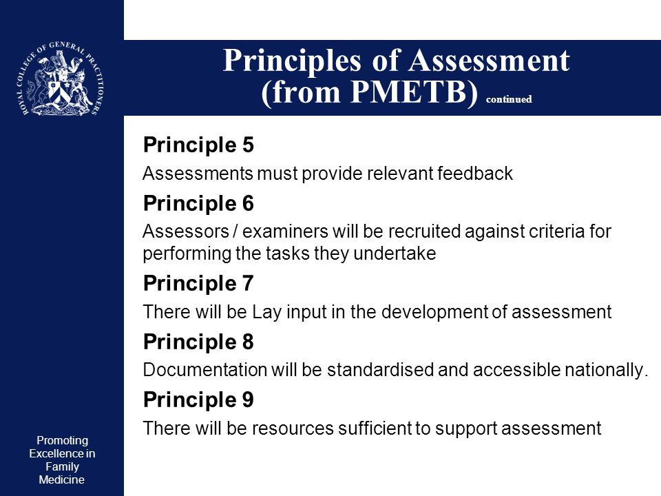 Promoting Excellence in Family Medicine Principles of Assessment (from PMETB) continued Principle 5 Assessments must provide relevant feedback Princip