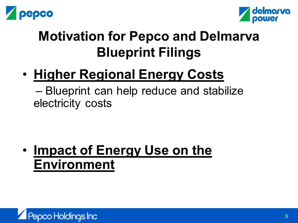 3 Motivation for Pepco and Delmarva Blueprint Filings Higher Regional Energy Costs – Blueprint can help reduce and stabilize electricity costs Impact of Energy Use on the Environment