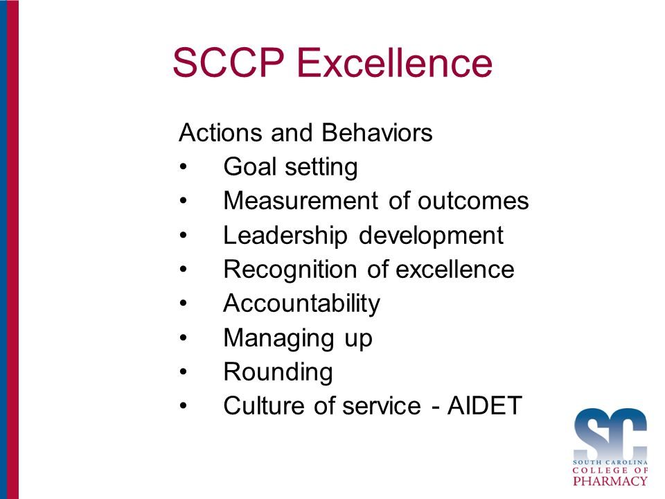 SCCP Excellence Actions and Behaviors Goal setting Measurement of outcomes Leadership development Recognition of excellence Accountability Managing up Rounding Culture of service - AIDET
