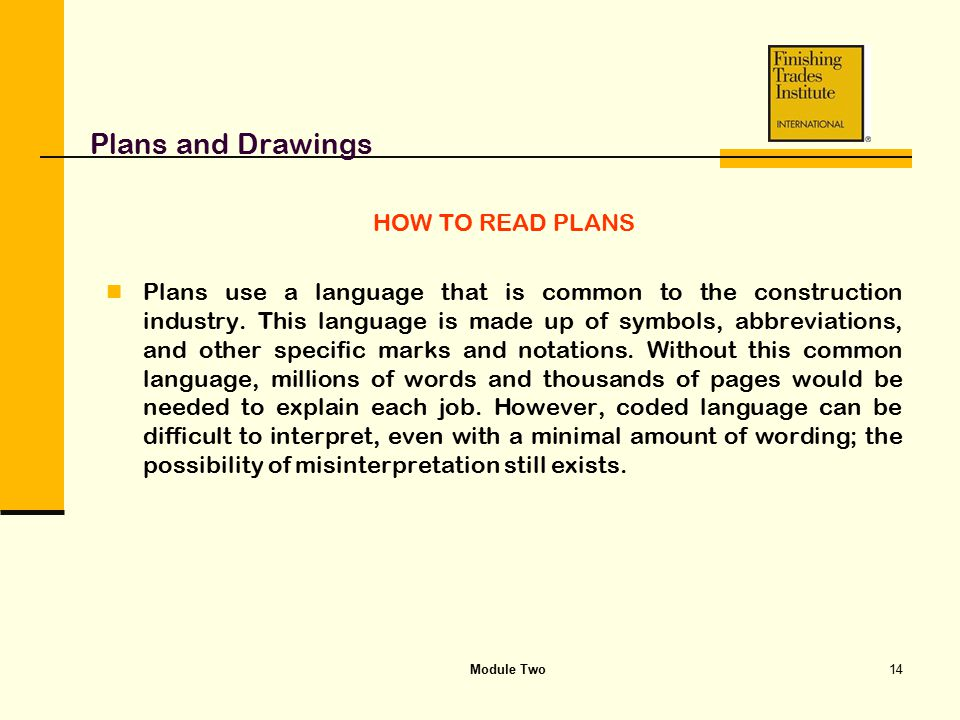 Module Two14 Plans and Drawings HOW TO READ PLANS Plans use a language that is common to the construction industry. This language is made up of symbol