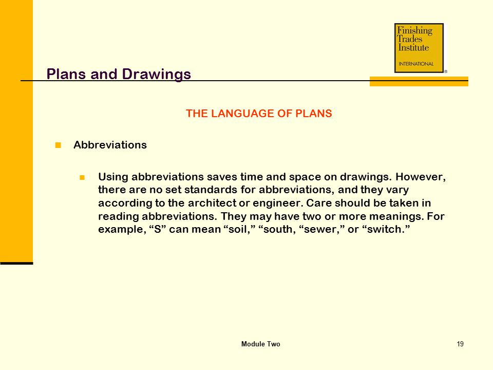 Module Two19 Plans and Drawings THE LANGUAGE OF PLANS Abbreviations Using abbreviations saves time and space on drawings. However, there are no set st