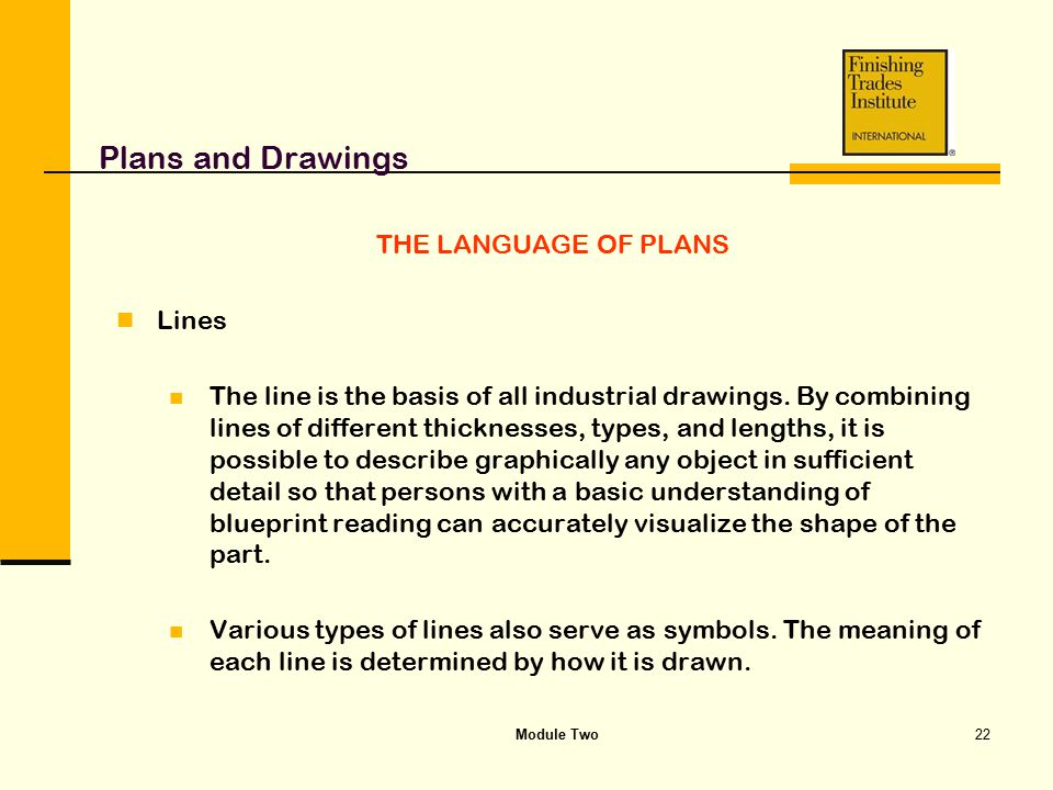 Module Two22 Plans and Drawings THE LANGUAGE OF PLANS Lines The line is the basis of all industrial drawings. By combining lines of different thicknes