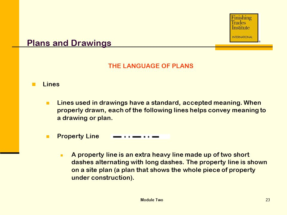 Module Two23 Plans and Drawings THE LANGUAGE OF PLANS Lines Lines used in drawings have a standard, accepted meaning. When properly drawn, each of the